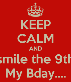 Poster: KEEP CALM AND smile the 9th My Bday....