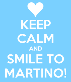 Poster: KEEP CALM AND SMILE TO MARTINO!
