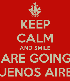 Poster: KEEP CALM AND SMILE WE ARE GOING TO BUENOS AIRES