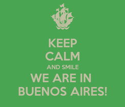 Poster: KEEP CALM AND SMILE WE ARE IN  BUENOS AIRES!