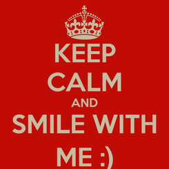 Poster: KEEP CALM AND SMILE WITH ME :)