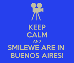 Poster: KEEP CALM AND SMILEWE ARE IN  BUENOS AIRES!
