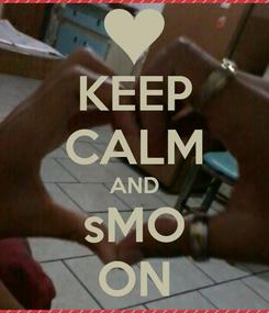 Poster: KEEP CALM AND sMO ON