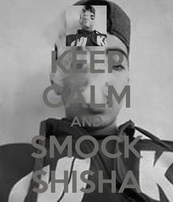 Poster: KEEP CALM AND SMOCK SHISHA