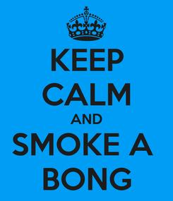 Poster: KEEP CALM AND SMOKE A  BONG