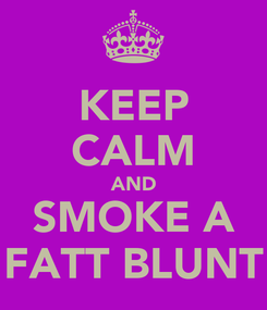 Poster: KEEP CALM AND SMOKE A FATT BLUNT