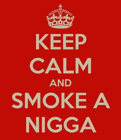 Poster: KEEP CALM AND SMOKE A NIGGA