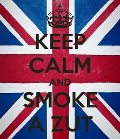 Poster: KEEP CALM AND SMOKE A ZUT