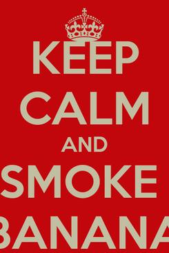 Poster: KEEP CALM AND SMOKE  BANANA