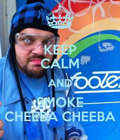 Poster: KEEP CALM AND SMOKE CHEEBA CHEEBA