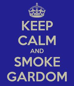 Poster: KEEP CALM AND SMOKE GARDOM
