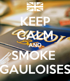 Poster: KEEP CALM AND SMOKE  GAULOISES