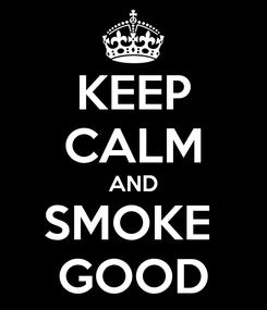 Poster: KEEP CALM AND SMOKE  GOOD