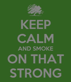 Poster: KEEP CALM AND SMOKE ON THAT STRONG