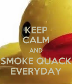Poster: KEEP CALM AND SMOKE QUACK EVERYDAY