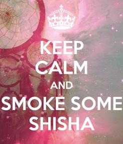 Poster: KEEP CALM AND SMOKE SOME SHISHA
