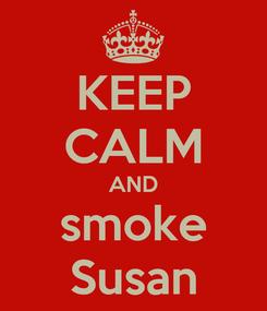 Poster: KEEP CALM AND smoke Susan