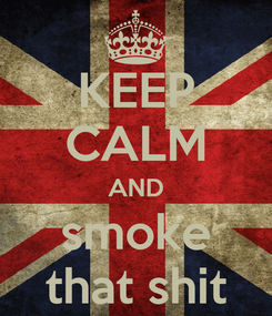 Poster: KEEP CALM AND smoke that shit