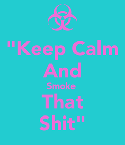 "Poster: ""Keep Calm And Smoke  That Shit"""