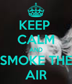 Poster: KEEP  CALM AND SMOKE THE AIR