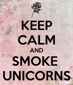 Poster: KEEP CALM AND SMOKE  UNICORNS