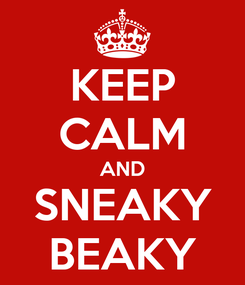 Poster: KEEP CALM AND SNEAKY BEAKY