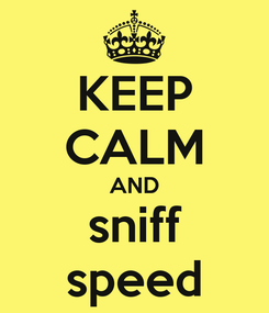 Poster: KEEP CALM AND sniff speed