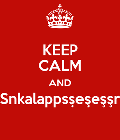 Poster: KEEP CALM AND Snkalappsşeşeşşr