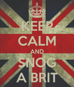 Poster: KEEP CALM AND SNOG A BRIT