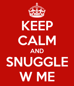 Poster: KEEP CALM AND SNUGGLE W ME