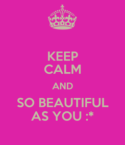 Poster: KEEP CALM AND SO BEAUTIFUL AS YOU :*