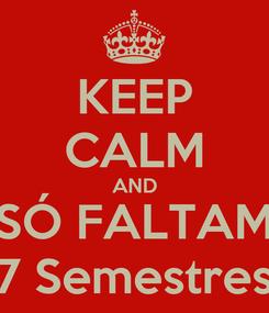 Poster: KEEP CALM AND SÓ FALTAM 7 Semestres
