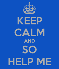Poster: KEEP CALM AND SO HELP ME