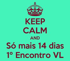Poster: KEEP CALM AND Só mais 14 dias 1º Encontro VL