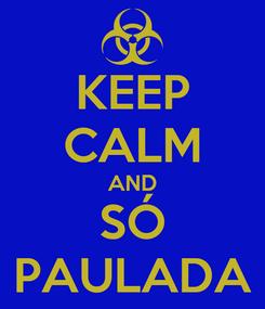Poster: KEEP CALM AND SÓ PAULADA