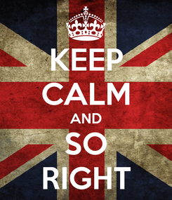Poster: KEEP CALM AND SO RIGHT