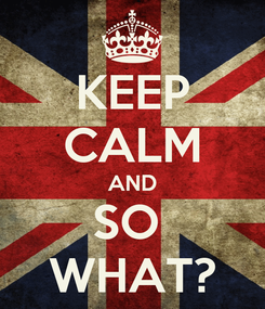 Poster: KEEP CALM AND SO  WHAT?