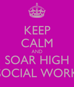 Poster: KEEP CALM AND SOAR HIGH SOCIAL WORK