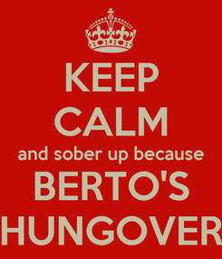 Poster: KEEP CALM and sober up because BERTO'S HUNGOVER