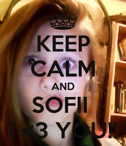 Poster: KEEP CALM AND SOFII  I <3 YOU!!