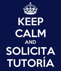 Poster: KEEP CALM AND SOLICITA TUTORÍA