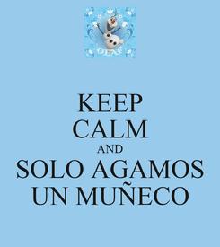 Poster: KEEP CALM AND SOLO AGAMOS UN MUÑECO