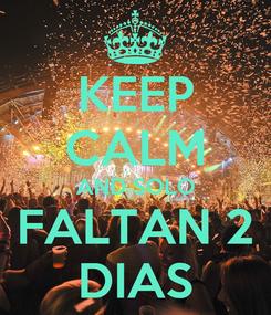 Poster: KEEP CALM AND SOLO FALTAN 2 DIAS