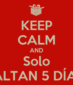 Poster: KEEP CALM AND Solo FALTAN 5 DÍAS