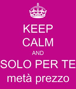 Poster: KEEP CALM AND SOLO PER TE metà prezzo