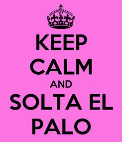Poster: KEEP CALM AND SOLTA EL PALO