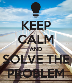 Poster: KEEP CALM AND SOLVE THE PROBLEM