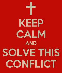 Poster: KEEP CALM AND  SOLVE THIS  CONFLICT