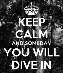 Poster: KEEP CALM AND SOMEDAY YOU WILL DIVE IN