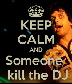 Poster: KEEP CALM AND Someone   kill the DJ